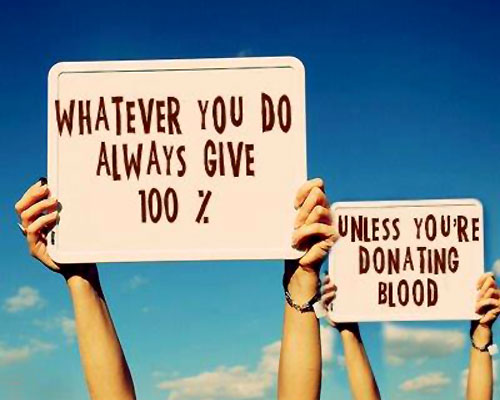 Always Give 100 Percent, Unless Donating Blood